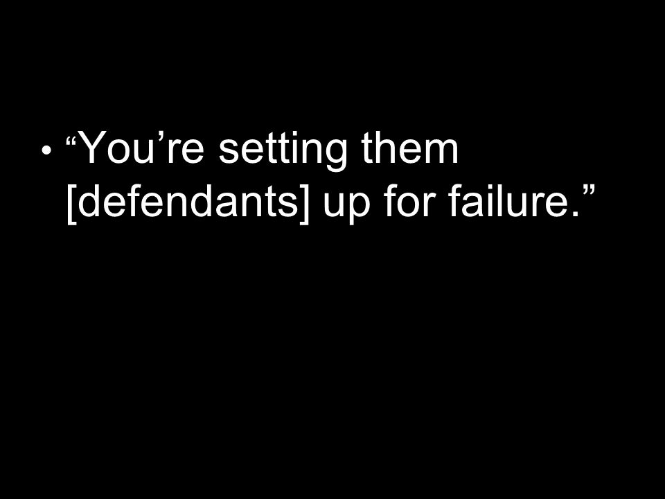 You're setting them [defendants] up for failure.