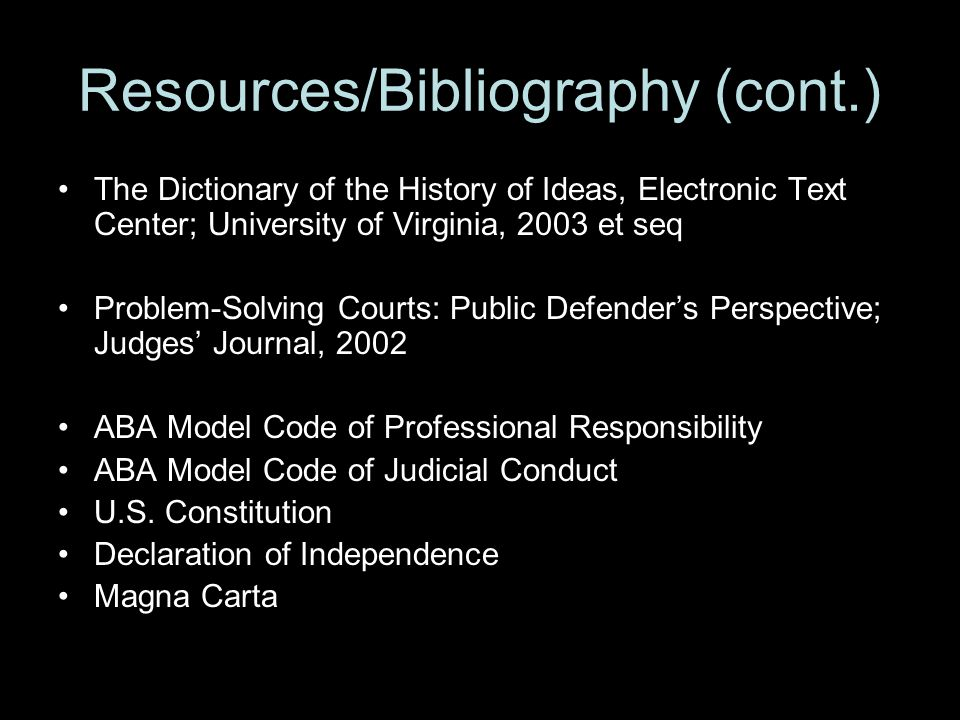 Resources/Bibliography (cont.) The Dictionary of the History of Ideas, Electronic Text Center; University of Virginia, 2003 et seq Problem-Solving Courts: Public Defender's Perspective; Judges' Journal, 2002 ABA Model Code of Professional Responsibility ABA Model Code of Judicial Conduct U.S.