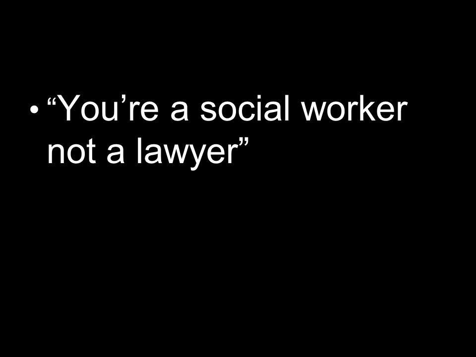 You're a social worker not a lawyer