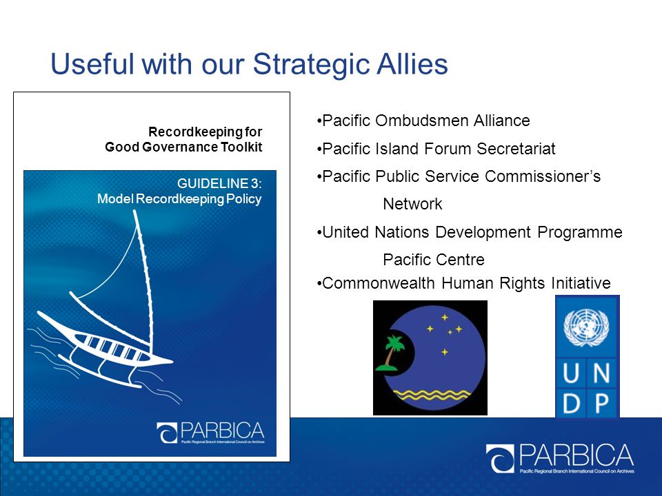 Useful with our Strategic Allies Recordkeeping for Good Governance Toolkit GUIDELINE 3: Model Recordkeeping Policy Pacific Ombudsmen Alliance Pacific