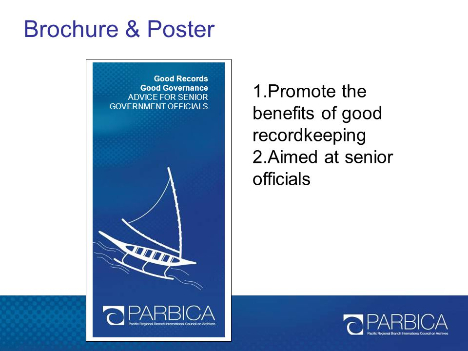Brochure & Poster Good Records Good Governance ADVICE FOR SENIOR GOVERNMENT OFFICIALS 1.Promote the benefits of good recordkeeping 2.Aimed at senior o