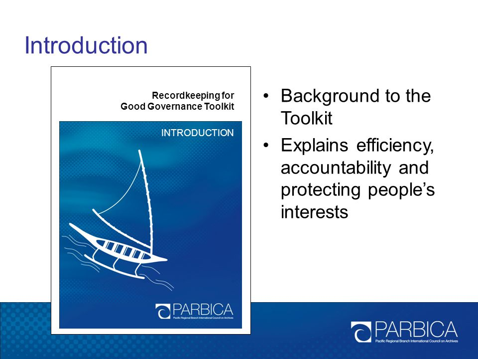 Introduction Recordkeeping for Good Governance Toolkit INTRODUCTION Background to the Toolkit Explains efficiency, accountability and protecting peopl