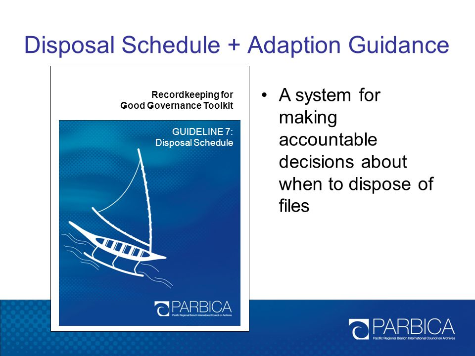 Disposal Schedule + Adaption Guidance Recordkeeping for Good Governance Toolkit GUIDELINE 7: Disposal Schedule A system for making accountable decisio
