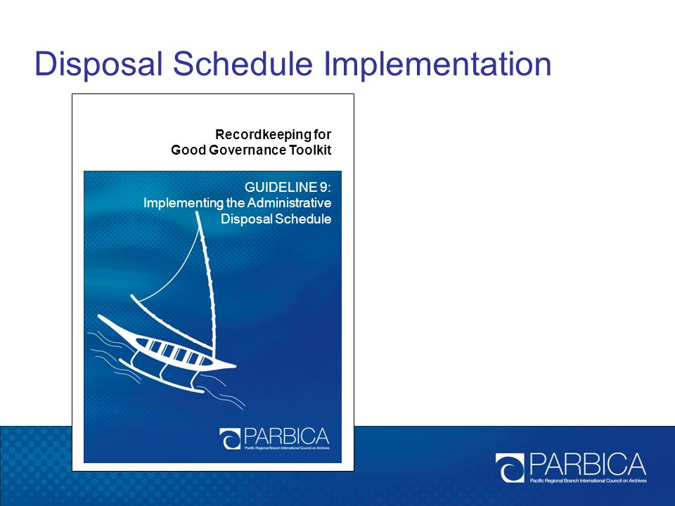 Disposal Schedule Implementation Recordkeeping for Good Governance Toolkit GUIDELINE 9: Implementing the Administrative Disposal Schedule