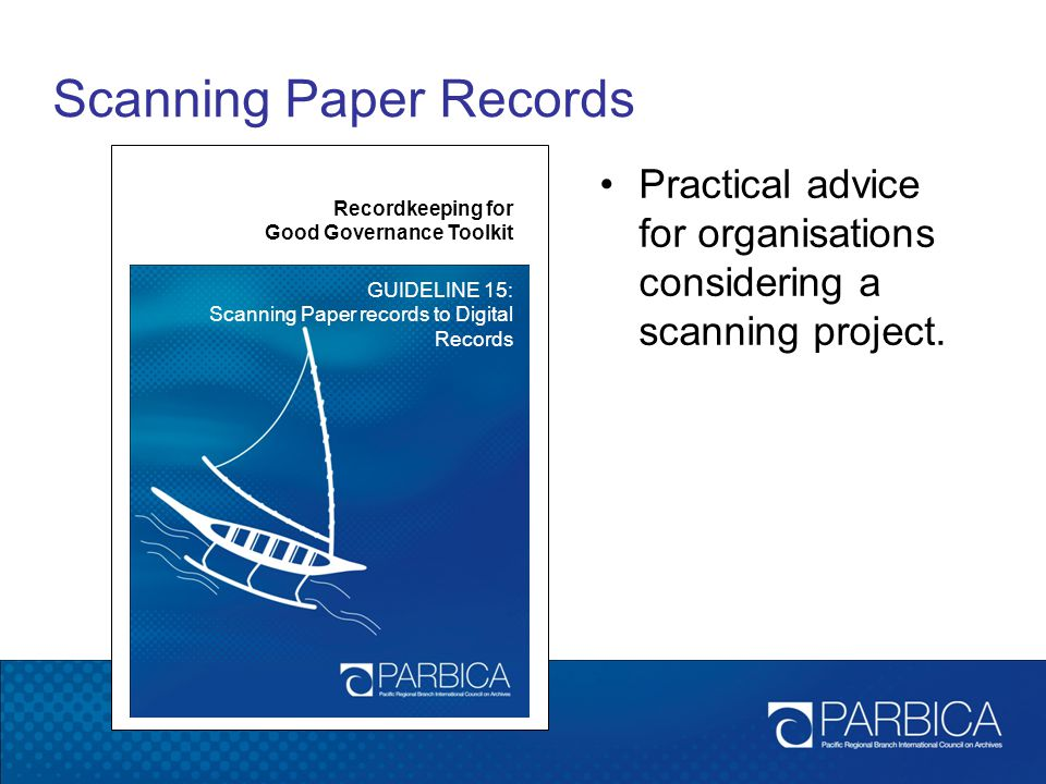 Scanning Paper Records Recordkeeping for Good Governance Toolkit GUIDELINE 15: Scanning Paper records to Digital Records Practical advice for organisa