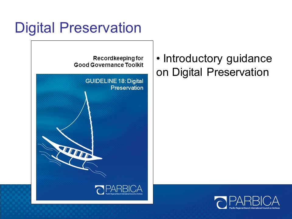 Digital Preservation Recordkeeping for Good Governance Toolkit GUIDELINE 18: Digital Preservation Introductory guidance on Digital Preservation
