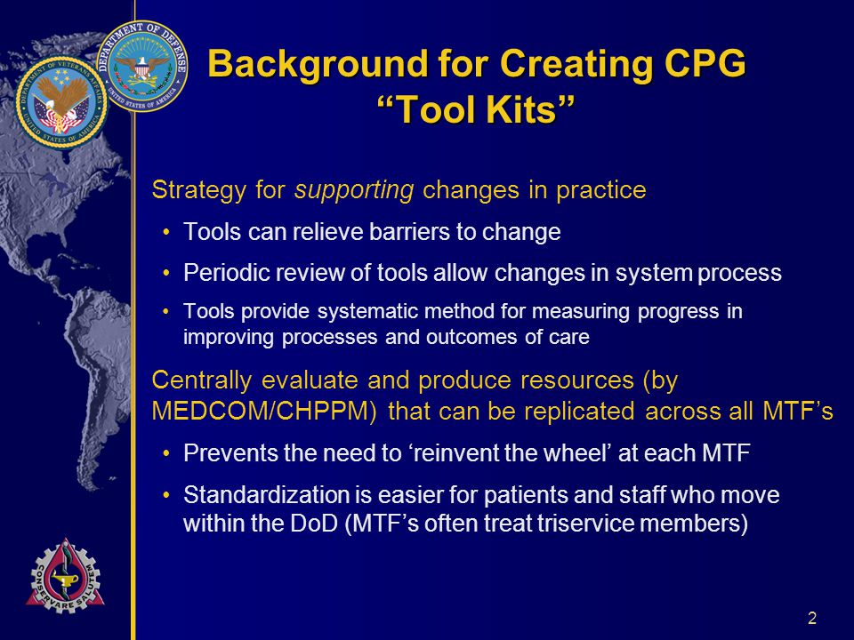 2 Background for Creating CPG Tool Kits Strategy for supporting changes in practice Tools can relieve barriers to change Periodic review of tools allow changes in system process Tools provide systematic method for measuring progress in improving processes and outcomes of care Centrally evaluate and produce resources (by MEDCOM/CHPPM) that can be replicated across all MTF's Prevents the need to 'reinvent the wheel' at each MTF Standardization is easier for patients and staff who move within the DoD (MTF's often treat triservice members)