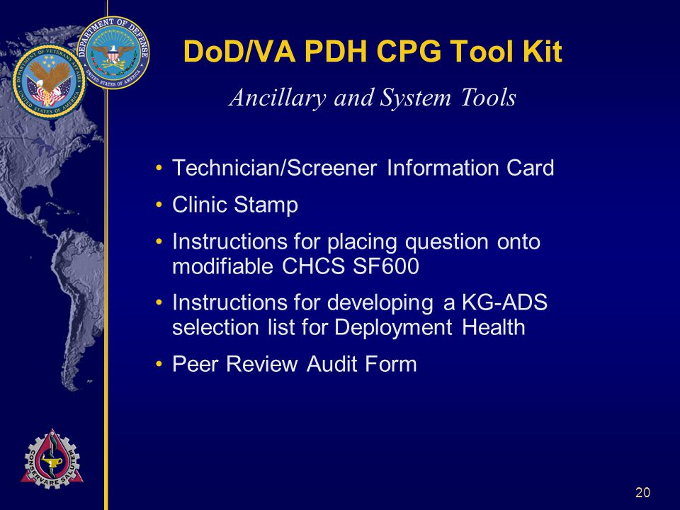 20 DoD/VA PDH CPG Tool Kit Technician/Screener Information Card Clinic Stamp Instructions for placing question onto modifiable CHCS SF600 Instructions for developing a KG-ADS selection list for Deployment Health Peer Review Audit Form Ancillary and System Tools