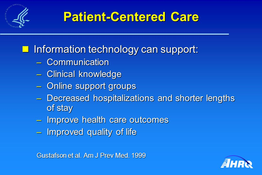 Patient-Centered Care Information technology can support: Information technology can support: – Communication – Clinical knowledge – Online support groups – Decreased hospitalizations and shorter lengths of stay – Improve health care outcomes – Improved quality of life Gustafson et al.