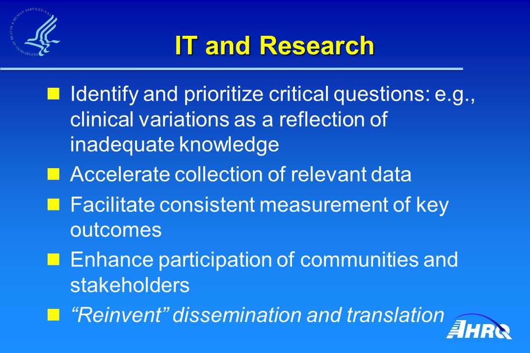 IT and Research Identify and prioritize critical questions: e.g., clinical variations as a reflection of inadequate knowledge Accelerate collection of