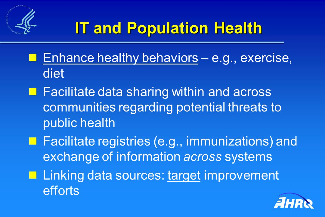 IT and Population Health Enhance healthy behaviors – e.g., exercise, diet Facilitate data sharing within and across communities regarding potential threats to public health Facilitate registries (e.g., immunizations) and exchange of information across systems Linking data sources: target improvement efforts