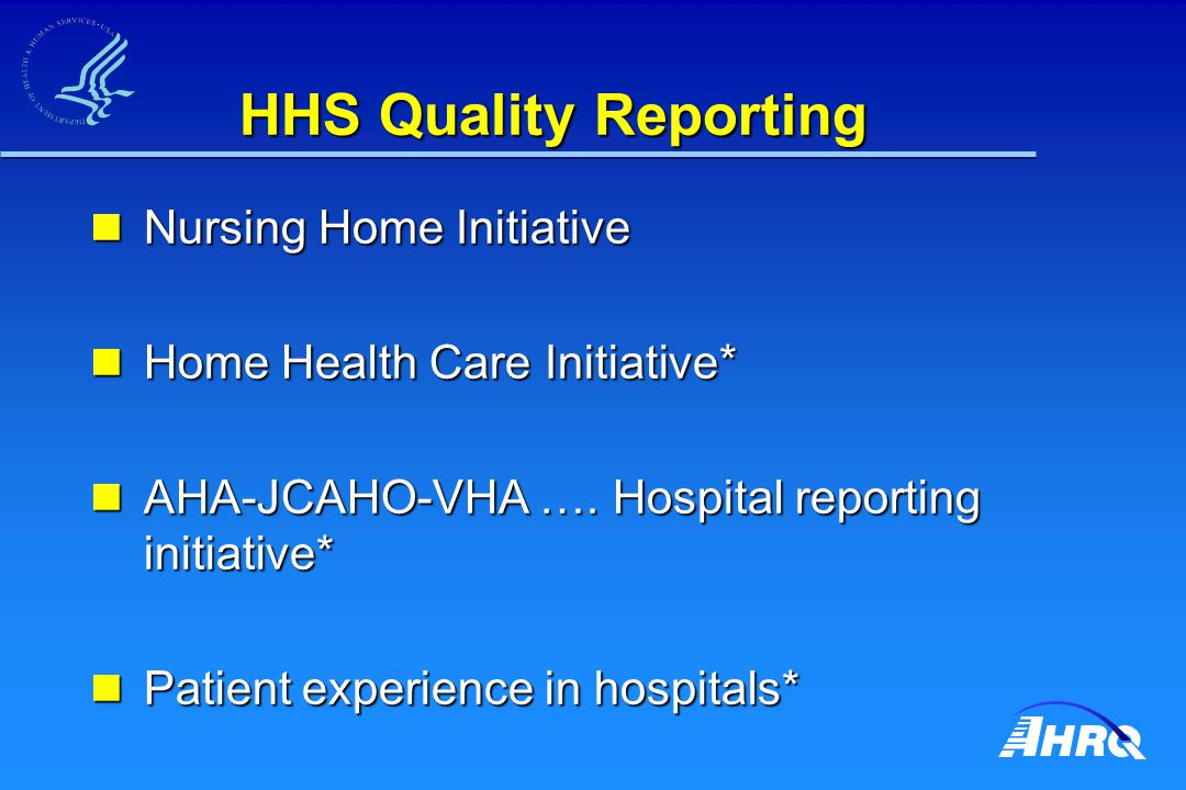 HHS Quality Reporting Nursing Home Initiative Nursing Home Initiative Home Health Care Initiative* Home Health Care Initiative* AHA-JCAHO-VHA …. Hospi