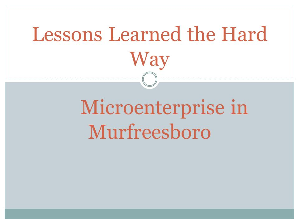 Lessons Learned the Hard Way Microenterprise in Murfreesboro