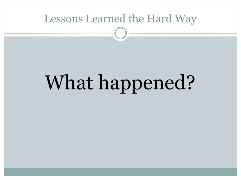 Lessons Learned the Hard Way What happened