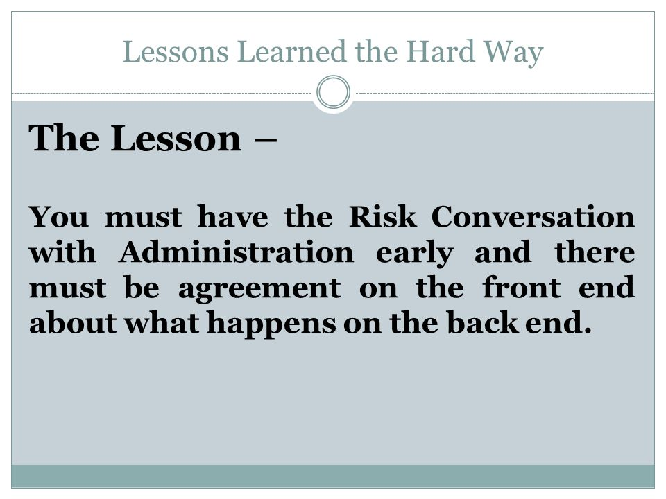 Lessons Learned the Hard Way The Lesson – You must have the Risk Conversation with Administration early and there must be agreement on the front end about what happens on the back end.