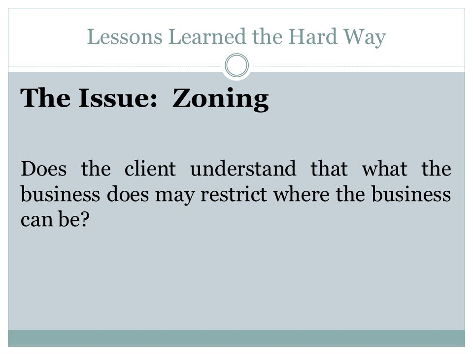 Lessons Learned the Hard Way The Issue: Zoning Does the client understand that what the business does may restrict where the business can be