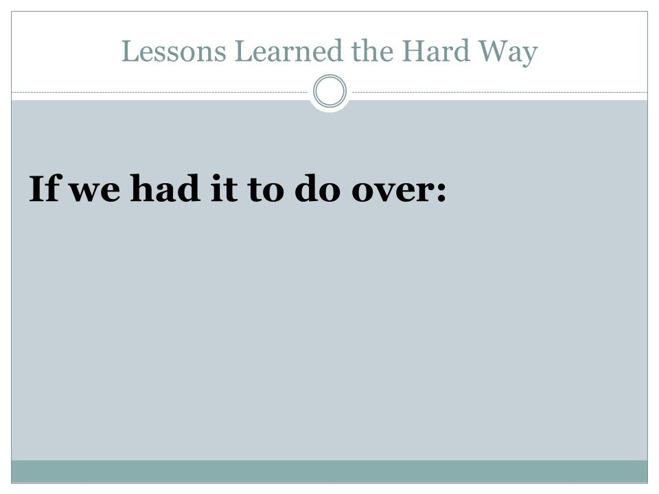 Lessons Learned the Hard Way If we had it to do over: