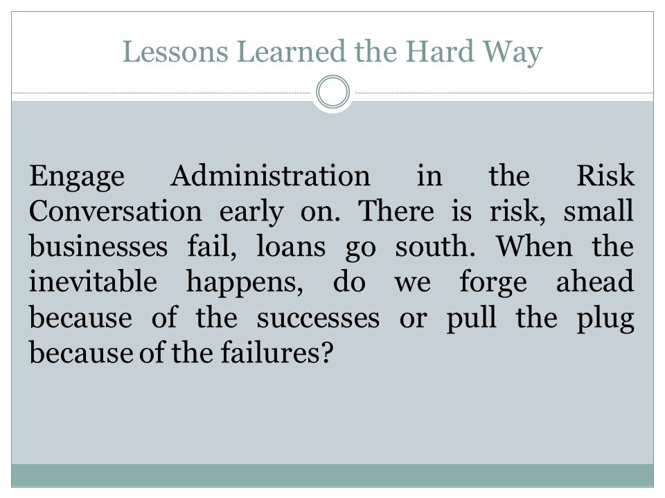 Lessons Learned the Hard Way Engage Administration in the Risk Conversation early on.