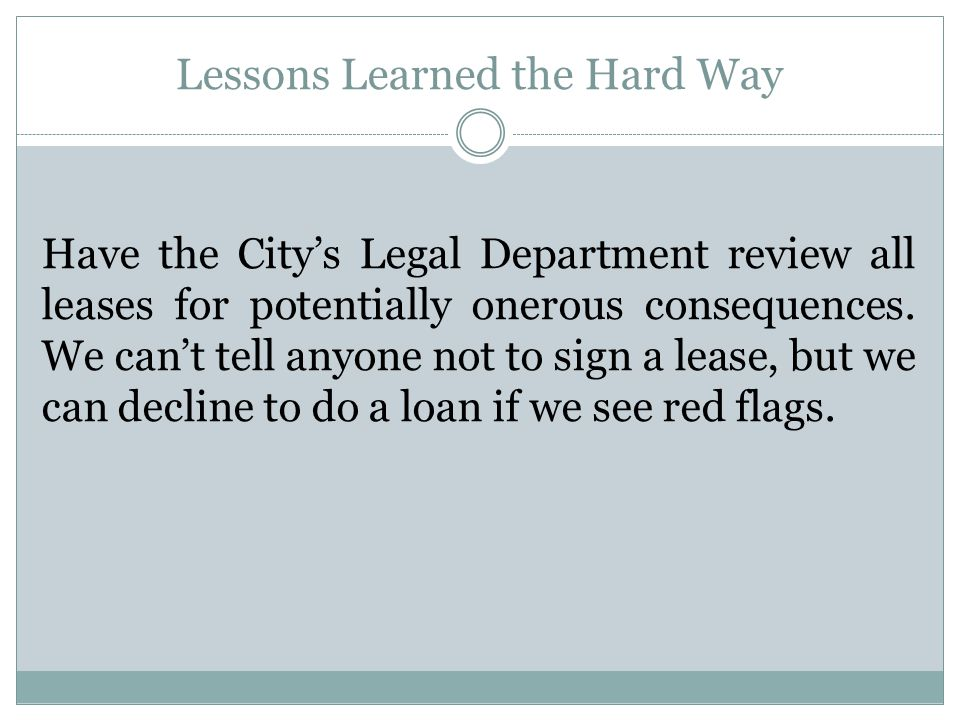 Lessons Learned the Hard Way Have the City's Legal Department review all leases for potentially onerous consequences.