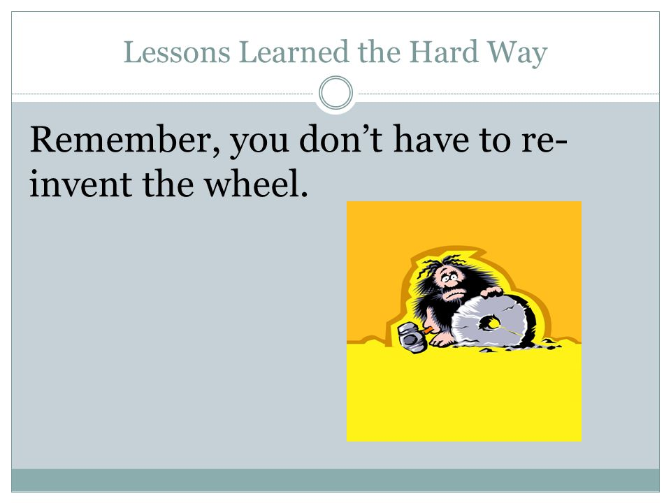Lessons Learned the Hard Way Remember, you don't have to re- invent the wheel.