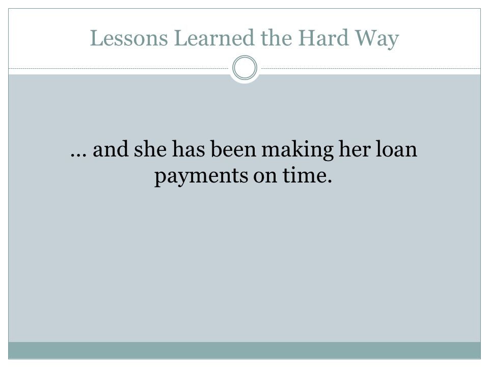 Lessons Learned the Hard Way … and she has been making her loan payments on time.