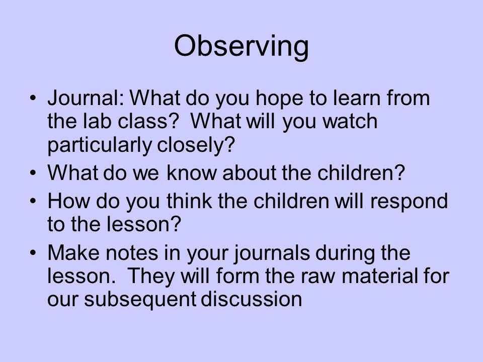 Observing Journal: What do you hope to learn from the lab class? What will you watch particularly closely? What do we know about the children? How do