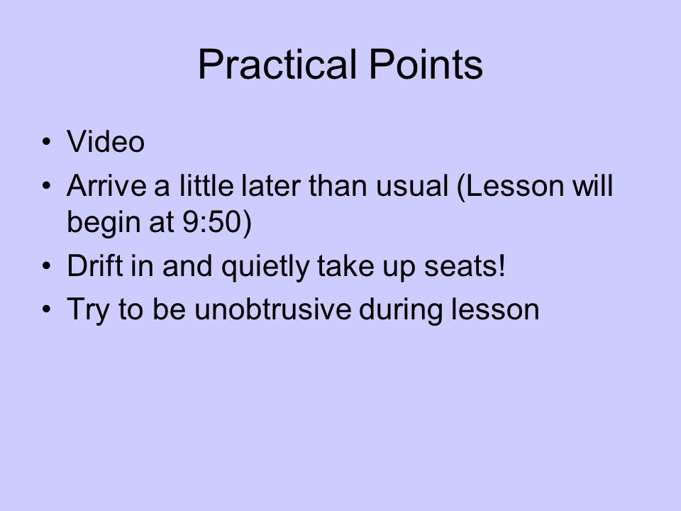 Practical Points Video Arrive a little later than usual (Lesson will begin at 9:50) Drift in and quietly take up seats! Try to be unobtrusive during l