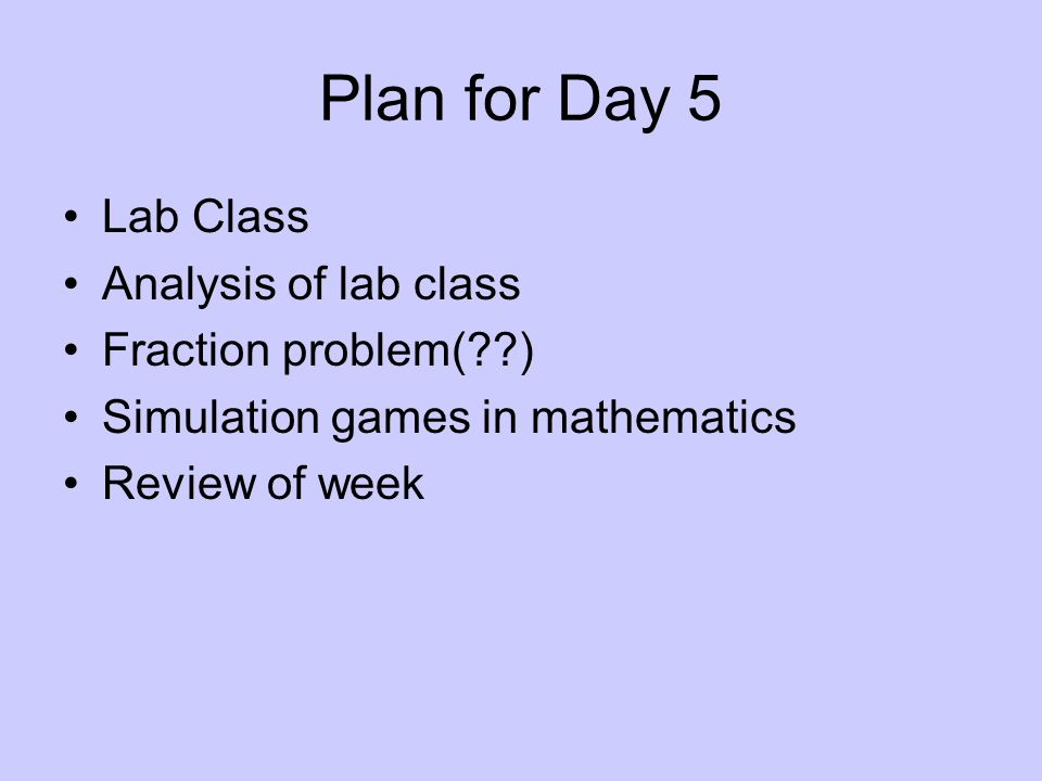Plan for Day 5 Lab Class Analysis of lab class Fraction problem(??) Simulation games in mathematics Review of week