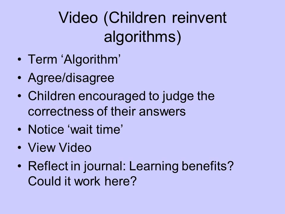 Video (Children reinvent algorithms) Term 'Algorithm' Agree/disagree Children encouraged to judge the correctness of their answers Notice 'wait time' View Video Reflect in journal: Learning benefits.