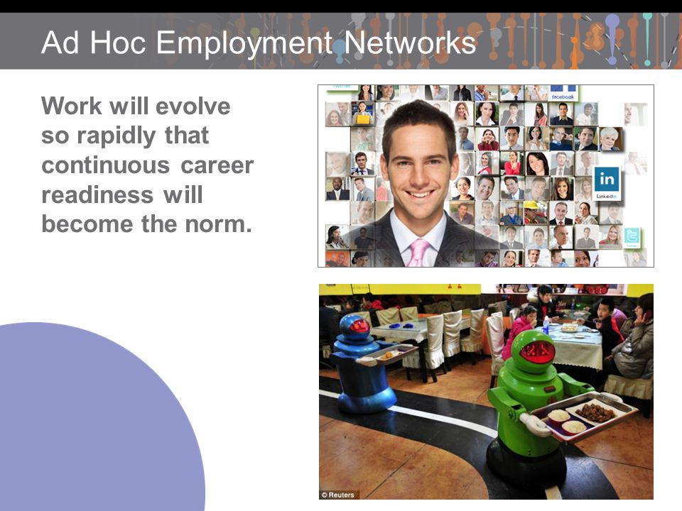 Ad Hoc Employment Networks Work will evolve so rapidly that continuous career readiness will become the norm.