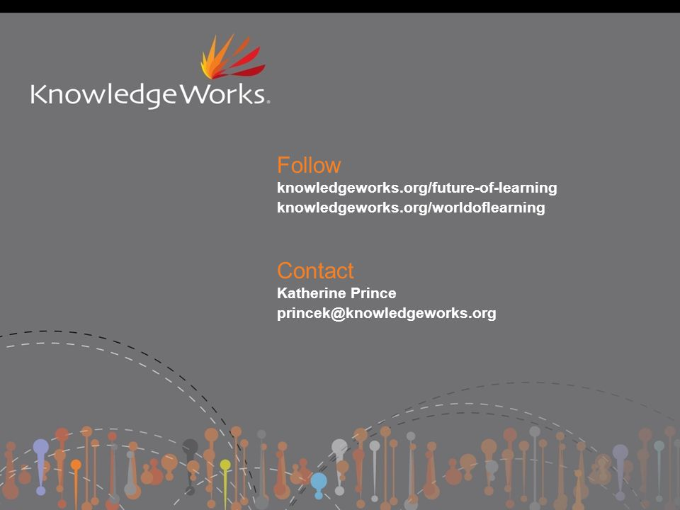 Follow knowledgeworks.org/future-of-learning knowledgeworks.org/worldoflearning Contact Katherine Prince princek@knowledgeworks.org