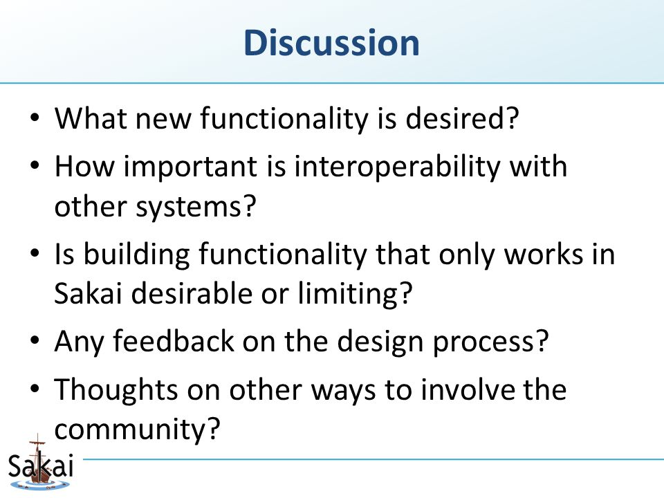 Discussion What new functionality is desired? How important is interoperability with other systems? Is building functionality that only works in Sakai