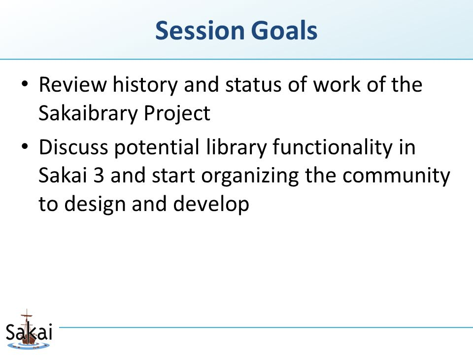 Session Goals Review history and status of work of the Sakaibrary Project Discuss potential library functionality in Sakai 3 and start organizing the