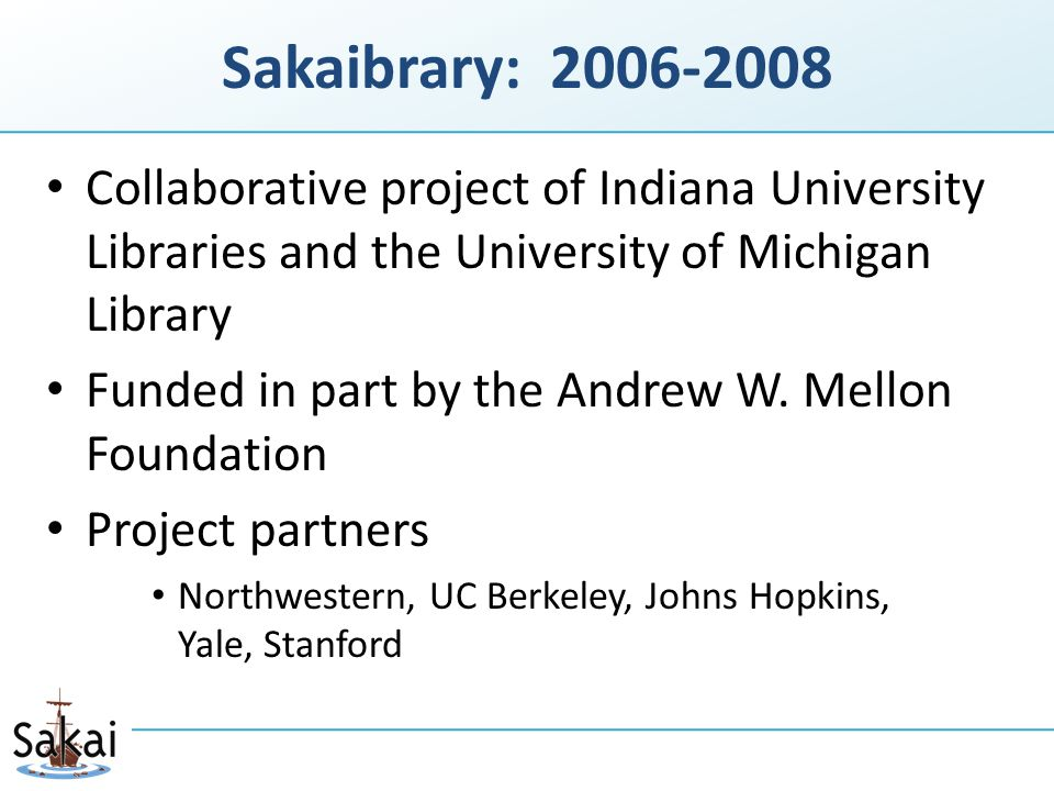 Sakaibrary: 2006-2008 Citations Helper Integration of content from licensed library databases within Sakai Part of Sakai 2.4+ distributions Subject Research Guide Prototype functionality for librarians to present content in Sakai and students to discover within Sakai No ongoing development work