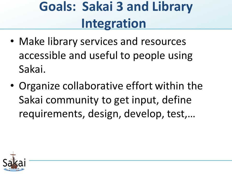 Goals: Sakai 3 and Library Integration Make library services and resources accessible and useful to people using Sakai.