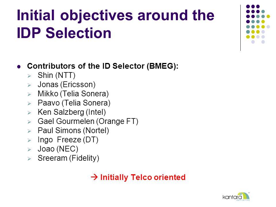 Contributors of the ID Selector (BMEG):  Shin (NTT)  Jonas (Ericsson)  Mikko (Telia Sonera)  Paavo (Telia Sonera)  Ken Salzberg (Intel)  Gael Gourmelen (Orange FT)  Paul Simons (Nortel)  Ingo Freeze (DT)  Joao (NEC)  Sreeram (Fidelity)  Initially Telco oriented Initial objectives around the IDP Selection