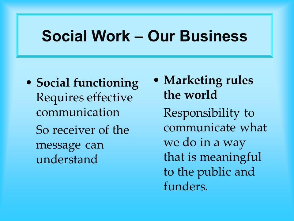 Social functioning Requires effective communication So receiver of the message can understand Marketing rules the world Responsibility to communicate what we do in a way that is meaningful to the public and funders.