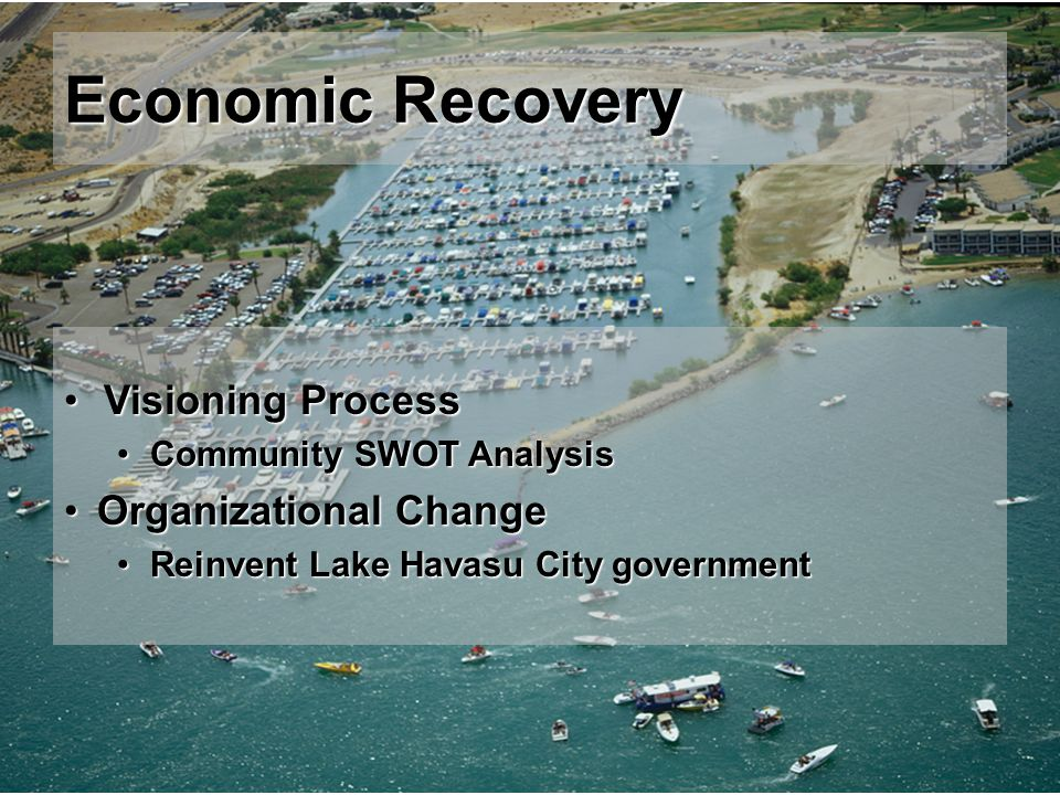 Economic Recovery Visioning ProcessVisioning Process Community SWOT AnalysisCommunity SWOT Analysis Organizational ChangeOrganizational Change Reinvent Lake Havasu City governmentReinvent Lake Havasu City government