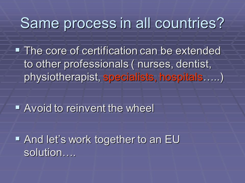 Same process in all countries?  The core of certification can be extended to other professionals ( nurses, dentist, physiotherapist, specialists, hos
