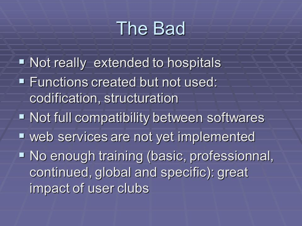 The Bad  Not really extended to hospitals  Functions created but not used: codification, structuration  Not full compatibility between softwares  web services are not yet implemented  No enough training (basic, professionnal, continued, global and specific): great impact of user clubs