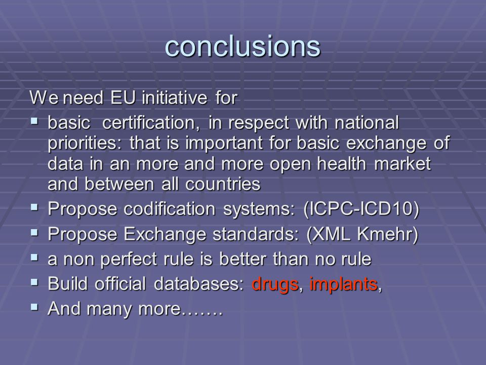 conclusions We need EU initiative for  basic certification, in respect with national priorities: that is important for basic exchange of data in an more and more open health market and between all countries  Propose codification systems: (ICPC-ICD10)  Propose Exchange standards: (XML Kmehr)  a non perfect rule is better than no rule  Build official databases: drugs, implants,  And many more…….