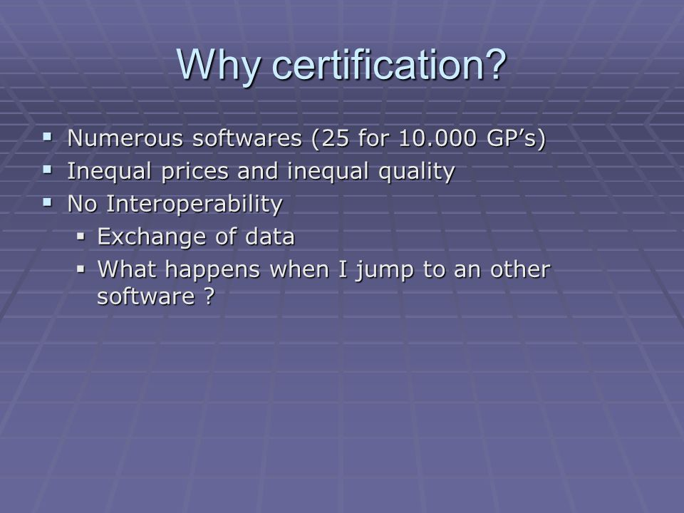 Why certification?  Numerous softwares (25 for 10.000 GP's)  Inequal prices and inequal quality  No Interoperability  Exchange of data  What happ