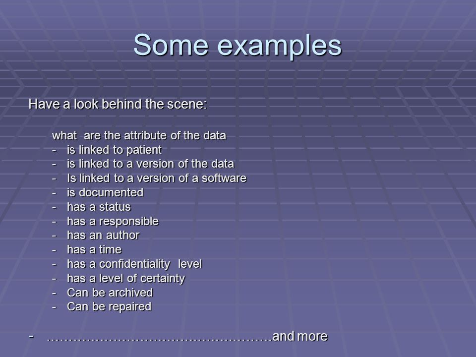 Some examples Have a look behind the scene: what are the attribute of the data -is linked to patient -is linked to a version of the data -Is linked to a version of a software -is documented -has a status -has a responsible -has an author -has a time -has a confidentiality level -has a level of certainty -Can be archived -Can be repaired - ……………………………………………and more