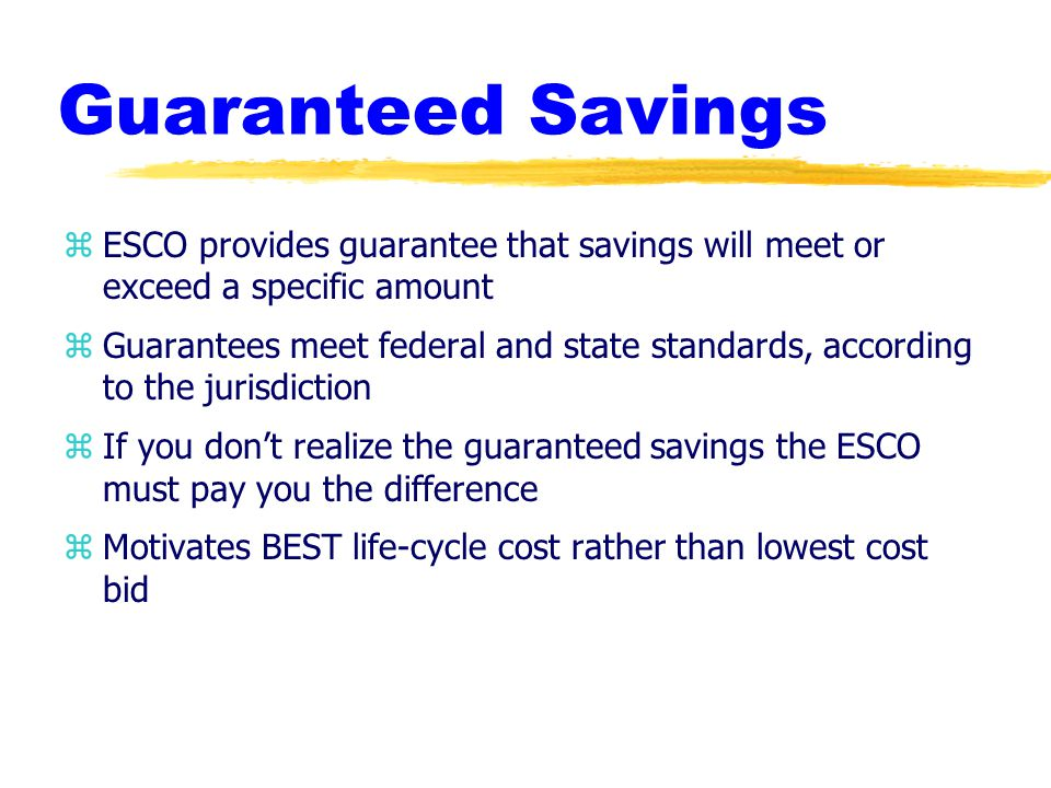 Guaranteed Savings zESCO provides guarantee that savings will meet or exceed a specific amount zGuarantees meet federal and state standards, according to the jurisdiction zIf you don't realize the guaranteed savings the ESCO must pay you the difference zMotivates BEST life-cycle cost rather than lowest cost bid