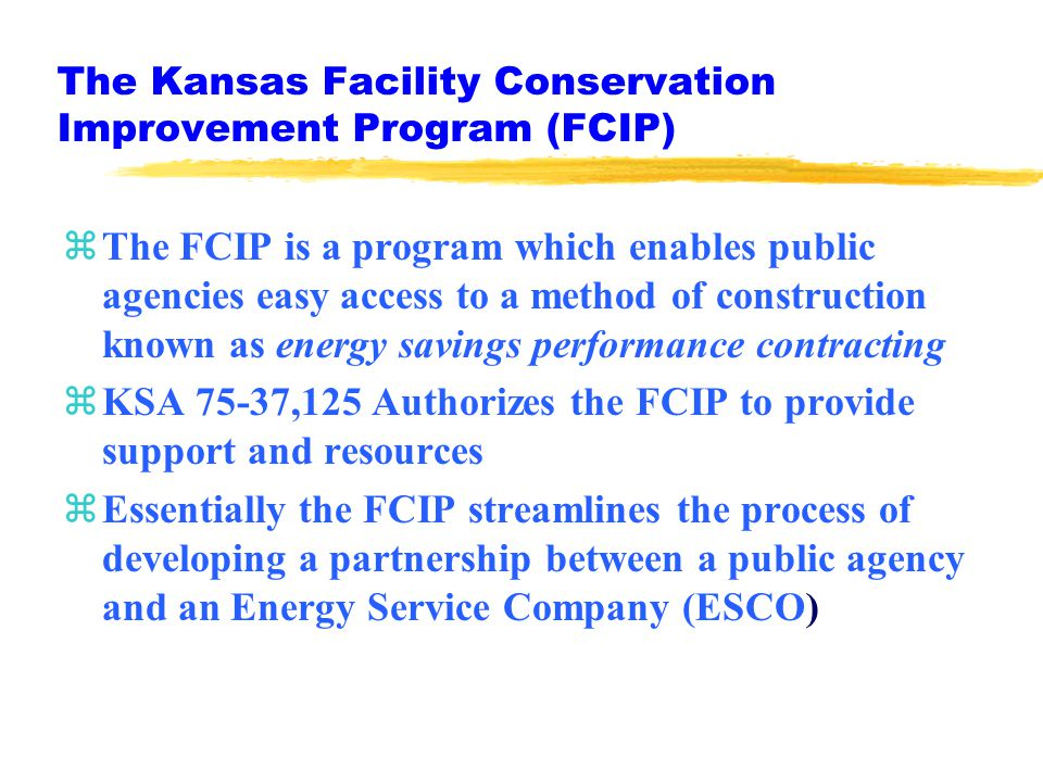 The Kansas Facility Conservation Improvement Program (FCIP) zThe FCIP is a program which enables public agencies easy access to a method of construction known as energy savings performance contracting zKSA 75-37,125 Authorizes the FCIP to provide support and resources zEssentially the FCIP streamlines the process of developing a partnership between a public agency and an Energy Service Company (ESCO)