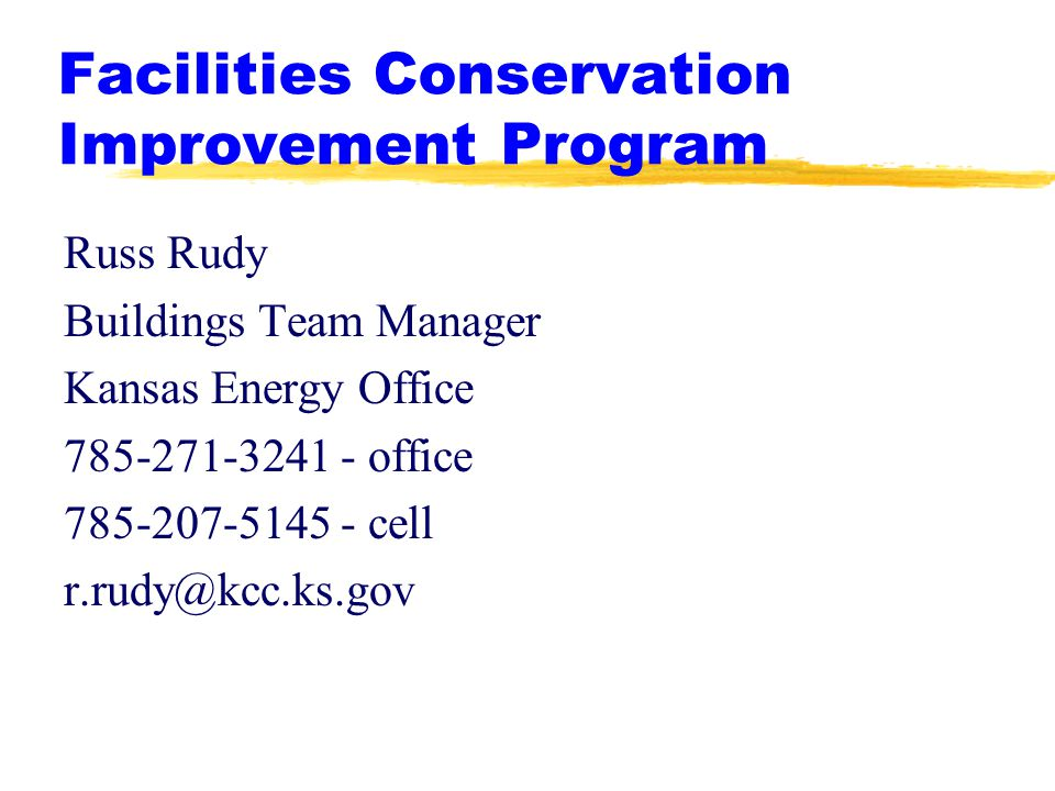 Facilities Conservation Improvement Program Russ Rudy Buildings Team Manager Kansas Energy Office 785-271-3241 - office 785-207-5145 - cell r.rudy@kcc.ks.gov
