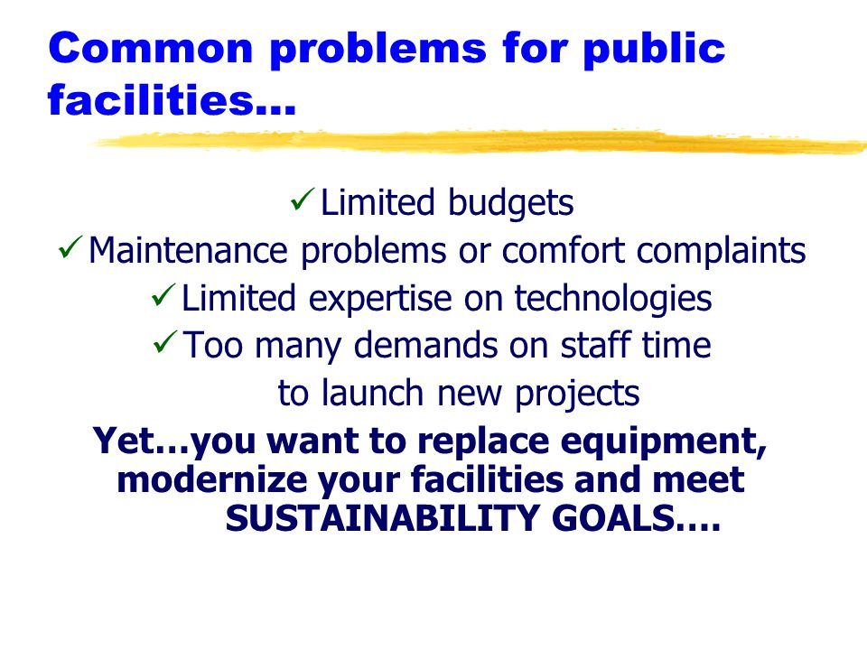 Common problems for public facilities… Limited budgets Maintenance problems or comfort complaints Limited expertise on technologies Too many demands on staff time to launch new projects Yet…you want to replace equipment, modernize your facilities and meet SUSTAINABILITY GOALS….