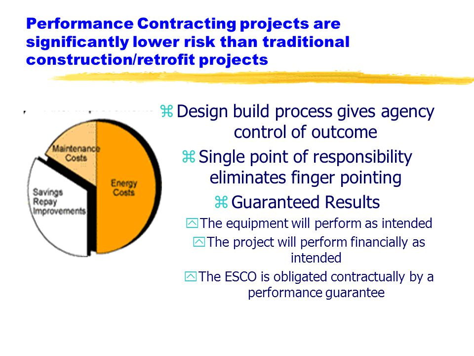 zDesign build process gives agency control of outcome zSingle point of responsibility eliminates finger pointing zGuaranteed Results yThe equipment will perform as intended yThe project will perform financially as intended yThe ESCO is obligated contractually by a performance guarantee Performance Contracting projects are significantly lower risk than traditional construction/retrofit projects