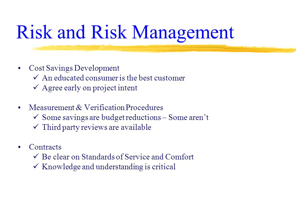 Risk and Risk Management Cost Savings Development An educated consumer is the best customer Agree early on project intent Measurement & Verification Procedures Some savings are budget reductions – Some aren't Third party reviews are available Contracts Be clear on Standards of Service and Comfort Knowledge and understanding is critical