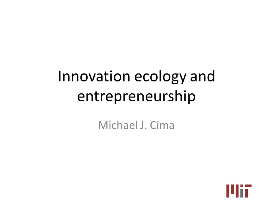 Innovation ecology and entrepreneurship Michael J. Cima